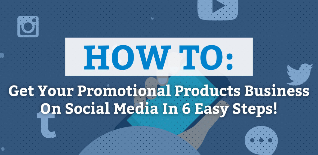 How To Get Your Promotional Products Business On Social Media in 6 Easy Steps!