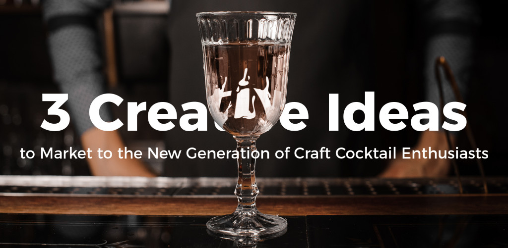 3 Creative Ideas to Market to the New Generation of Craft Cocktail Enthusiasts